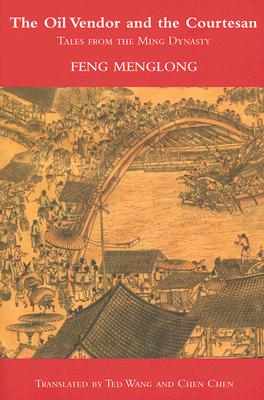 The Oil Vendor and the Courtesan: Tales from the Ming Dynasty - Menglong, Feng, and Wang, Ted (Translated by), and Chen, Wai-Fah (Translated by)