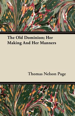 The Old Dominion; Her Making And Her Manners - Page, Thomas Nelson