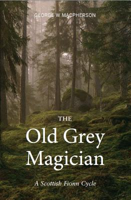 The Old Grey Magician: A Scottish Fionn Cycle - MacPherson, George, and Smith, Donald (Introduction by)