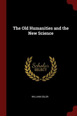 The Old Humanities and the New Science - Osler, William, Sir
