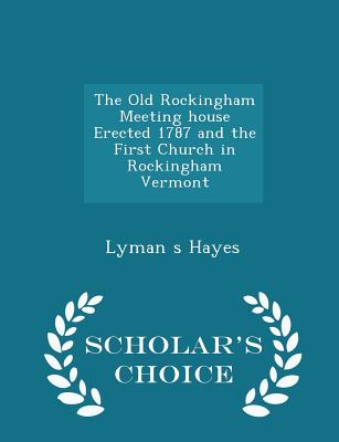 The Old Rockingham Meeting House Erected 1787 and the First Church in Rockingham Vermont - Scholar's Choice Edition - Hayes, Lyman S