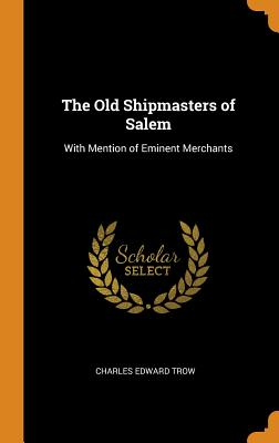 The Old Shipmasters of Salem: With Mention of Eminent Merchants - Trow, Charles Edward