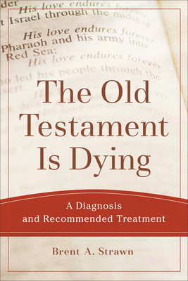 The Old Testament Is Dying: A Diagnosis and Recommended Treatment - Strawn, Brent A
