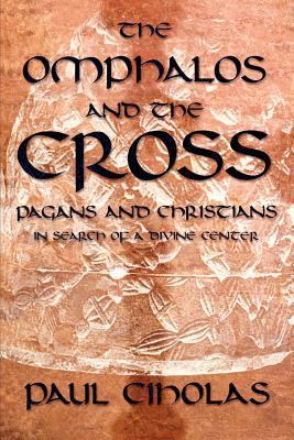 The Omphalos and the Cross: Pagans and Christians in Search of a Divine Center - Ciholas, Paul