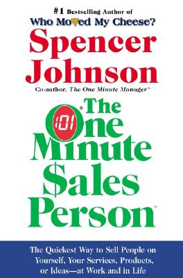 The One Minute Sales Person: The Quickest Way to Sell People on Yourself, Your Services, Products, or Ideas--At Work and in Life - Johnson, Spencer, M.D.