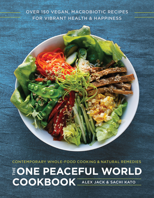 The One Peaceful World Cookbook: Over 150 Vegan, Macrobiotic Recipes for Vibrant Health and Happiness - Jack, Alex, and Kato, Sachi