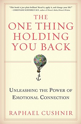 The One Thing Holding You Back: Unleashing the Power of Emotional Connection - Cushnir, Raphael