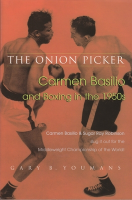 The Onion Picker: Carmen Basilio and Boxing in the 1950s - Youmans, Gary