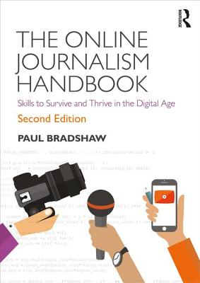 The Online Journalism Handbook: Skills to Survive and Thrive in the Digital Age - Bradshaw, Paul