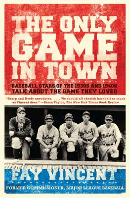 The Only Game in Town: Baseball Stars of the 1930s and 1940s Talk about the Game They Loved - Vincent, Fay