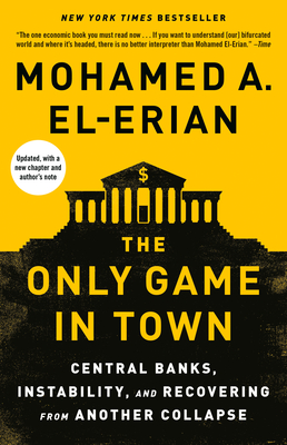 The Only Game in Town: Central Banks, Instability, and Avoiding the Next Collapse - El-Erian, Mohamed A