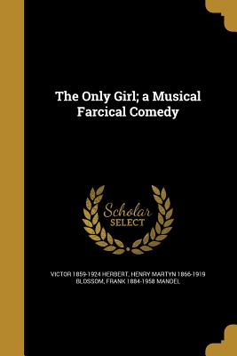 The Only Girl; A Musical Farcical Comedy - Herbert, Victor 1859-1924, and Blossom, Henry Martyn 1866-1919, and Mandel, Frank 1884-1958