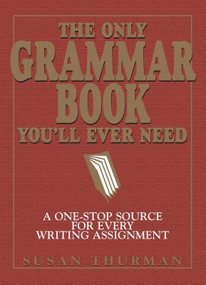 The Only Grammar Book You'll Ever Need: A One-Stop Source for Every Writing Assignment - Thurman, Susan, and Shea, Larry