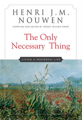 The Only Necessary Thing: Living a Prayerful Life - Nouwen, Henri J M, and Greer, Wendy Wilson (Editor)