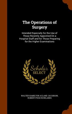 The Operations of Surgery: Intended Especially for the Use of Those Recently Appointed on a Hospital Staff and for Those Preparing for the Higher Examinations - Jacobson, Walter Hamilton Acland, and Rowlands, Robert Pugh