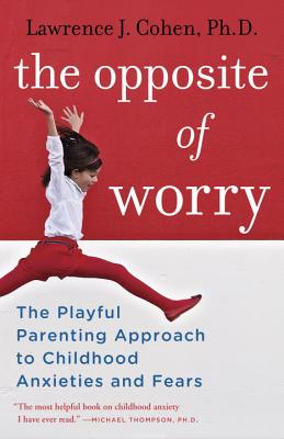 The Opposite of Worry: The Playful Parenting Approach to Childhood Anxieties and Fears - Cohen, Lawrence J