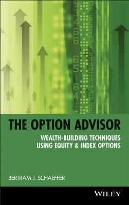 The Option Advisor: Wealth-Building Techniques Using Equity & Index Options - Schaeffer, Bernard G, and Schaeffer, Bernie, and Schaeffer, Bertram J
