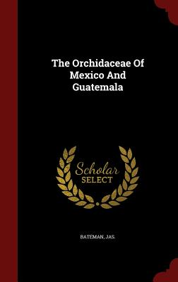 The Orchidaceae of Mexico and Guatemala - Jas, Bateman