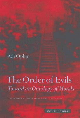 The Order of Evils: Toward an Ontology of Morals - Ophir, Adi, and Mazali, Rela (Translated by), and Carel, Havi (Translated by)