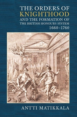 The Orders of Knighthood and the Fromation of the British Honours System, 1660-1760 - Matikkala, Antti