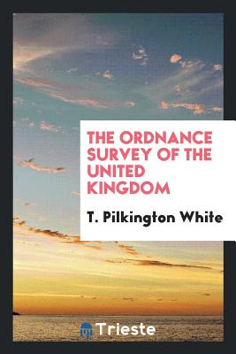 The Ordnance Survey of the United Kingdom - White, T Pilkington