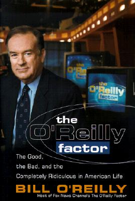 The O'Reilly Factor: The Good, the Bad and the Completely Rediculous in American Life - O'Reilly, Bill