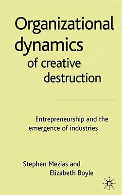 The Organizational Dynamics of Creative Destruction: Entrepreneurship and the Creation of New Industries - Mezias, S