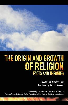 The Origin and Growth of Religion - Schmidt, Wilhelm, and Rose, H J (Translated by), and Corduan, Winfried, Dr., PH.D. (Foreword by)