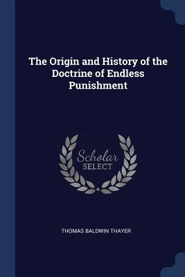 The Origin and History of the Doctrine of Endless Punishment - Thayer, Thomas Baldwin