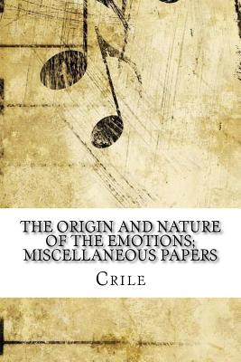 The Origin and Nature of the Emotions; Miscellaneous Papers - Crile