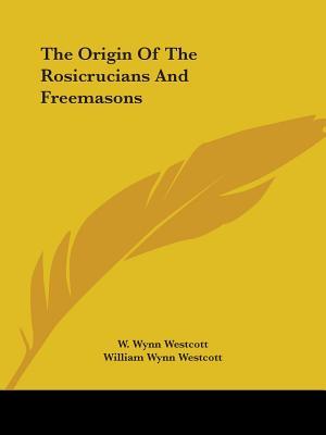 The Origin of the Rosicrucians and Freemasons - Westcott, William Wynn
