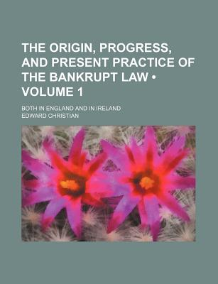 The Origin, Progress, and Present Practice of the Bankrupt Law (Volume 1); Both in England and in Ireland - Christian, Edward
