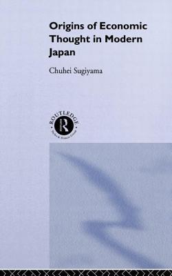 The Origins of Economic Thought in Modern Japan - Sugiyama, Chuhei
