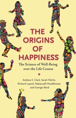 The Origins of Happiness: The Science of Well-Being Over the Life Course - Clark, Andrew (Preface by), and Flèche, Sarah (Preface by), and Layard, Richard (Preface by)