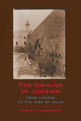 The Origins of Judaism: From Canaan to the Rise of Islam - Goldenberg, Robert