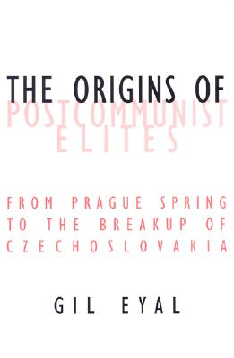 The Origins of Postcommunist Elites: From Prague Spring to the Breakup of Czechoslovakia - Eyal, Gil