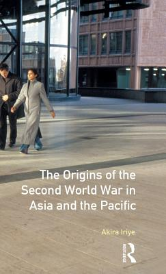 The Origins of the Second World War in Asia and the Pacific - Iriye, Akira