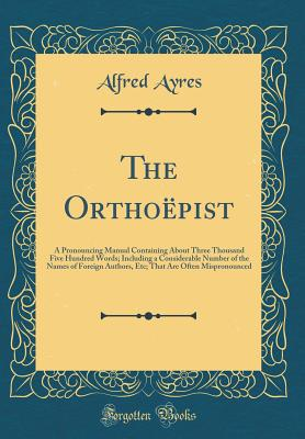 The Orthoepist: A Pronouncing Manual Containing about Three Thousand Five Hundred Words; Including a Considerable Number of the Names of Foreign Authors, Etc; That Are Often Mispronounced (Classic Reprint) - Ayres, Alfred