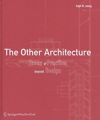 The Other Architecture: Tasks of Practice Beyond Design - Liebing, Ralph W