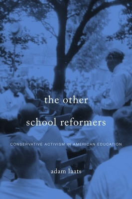 The Other School Reformers: Conservative Activism in American Education - Laats, Adam