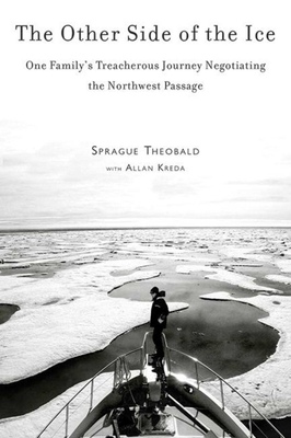 The Other Side of the Ice: One Family's Treacherous Journey Negotiating the Northwest Passage - Kreda, Allan, and Theobald, Sprague