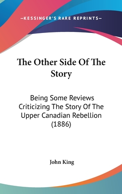 The Other Side of the Story: Being Some Reviews Criticizing the Story of the Upper Canadian Rebellion (1886) - King, John