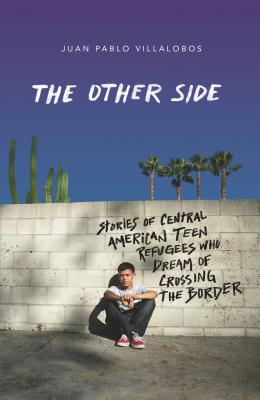 The Other Side: Stories of Central American Teen Refugees Who Dream of Crossing the Border - Villalobos, Juan Pablo