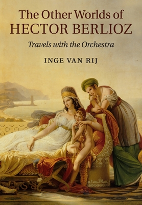 The Other Worlds of Hector Berlioz: Travels with the Orchestra - van Rij, Inge