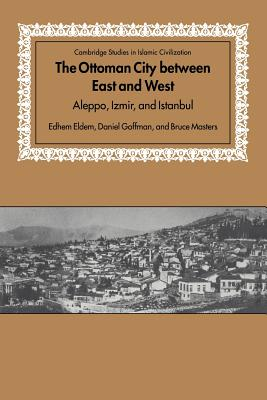 The Ottoman City between East and West: Aleppo, Izmir, and Istanbul - Eldem, Edhem, and Goffman, Daniel, and Masters, Bruce