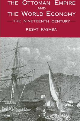 The Ottoman Empire and the World Economy: The Nineteenth Century - Kasaba, Resat