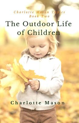 The Outdoor Life of Children: The Importance of Nature Study and Outside Activities - Taylor-Hough, Deborah (Foreword by), and Mason, Charlotte M
