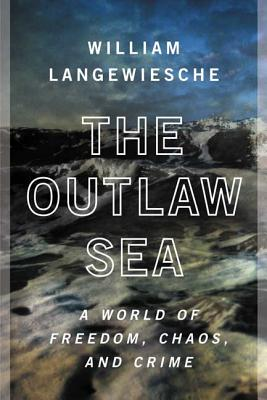 The Outlaw Sea: A World of Freedom, Chaos, and Crime - Langewiesche, William, Professor