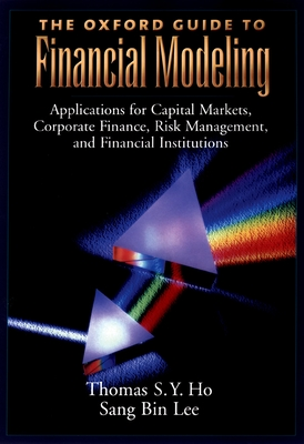 The Oxford Guide to Financial Modeling: Applications for Capital Markets, Corporate Finance, Risk Management, and Financial Institutions - Ho, Thomas S Y, and Lee, Sang Bin
