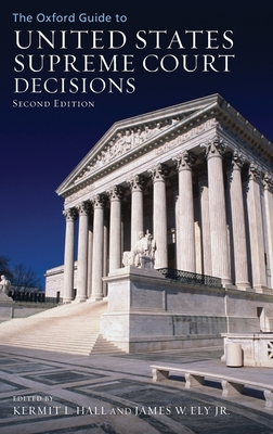The Oxford Guide to United States Supreme Court Decisions - Hall, Kermit (Editor), and Ely, James W, Jr. (Editor)